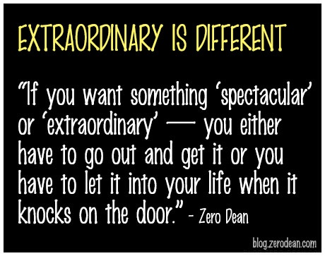 """If you want something ""spectacular"" or ""extraordinary"" — you either have to go out and get it or you have to let it into your life when it knocks on the door."" — Zero Dean"