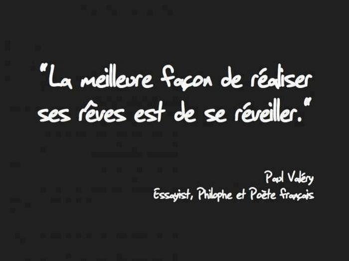 La meilleure façon de réaliser ses rêves est de se réveiller. Paul Valéry