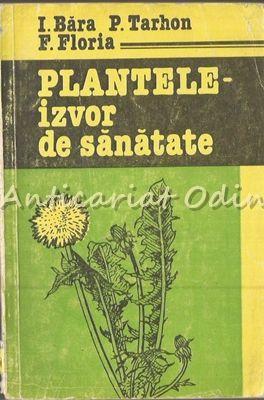 Plantele-Izvor De Sanatate - I. Bara, P. Tarhon - Tiraj: 2000 Ex