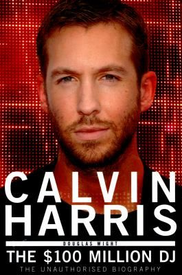 Calvin Harris The $100 Million DJ : the Unauthorised Biography  by DOuglas Wight