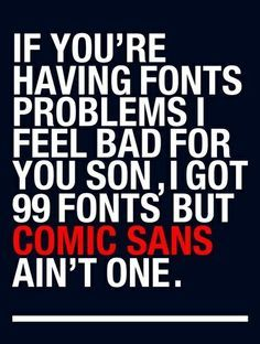 If you're having font problems I feel bad for you son, I got 99 fonts but Comic Sans ain't one.