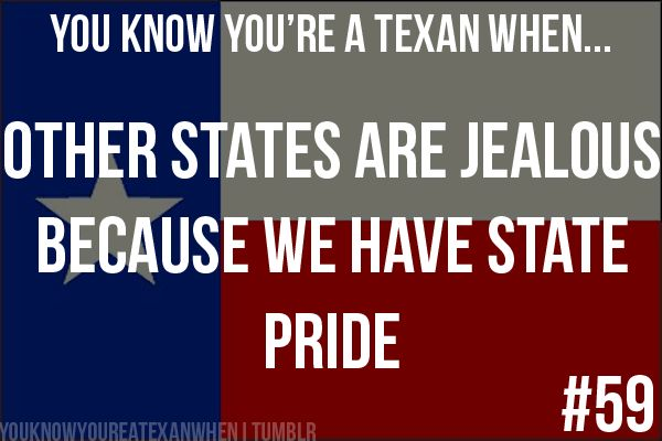 You know you're a Texan when: Other states are jealous because we have state pride.