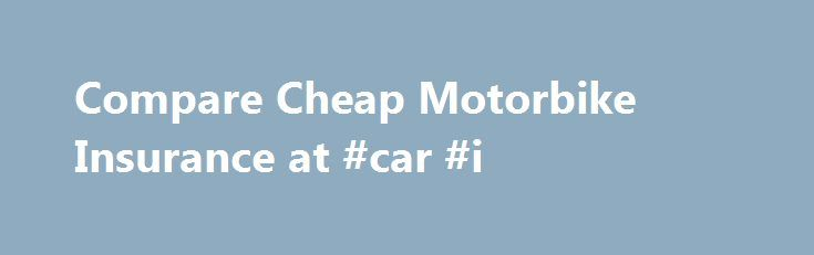 Compare Cheap Motorbike Insurance at #car #i http://insurance.remmont.com/compare-cheap-motorbike-insurance-at-car-i/  #motorbike insurance # Motorbike insurance Compare cheap motorbike insurance quotes and see if you could save Struggling to understand motorbike insurance? Our service helps you compare prices and policy options from multiple motorcycle insurance brands in one quick and easy search, with quotes available for all types of motorbikes, scooters and mopeds. Need more…