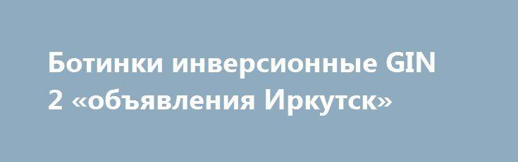 Ботинки инверсионные GIN 2 «объявления Иркутск» http://www.pogruzimvse.ru/doska54/?adv_id=37961 Реализуем по выгодной цене ботинки гравитационные (инверсионные) SP АКС3 «АнтиГравитация». Подвесные петли для упражнения на турнике (Петли Береша) - предназначены для тренировки мышц брюшного пресса. Петли снимают нагрузку с мышц спины, рук и поясницы и минимизируют нагрузку на позвоночник (что позволяет избавиться от болей и напряжения в спине и корректировать осанку).    Используются для…