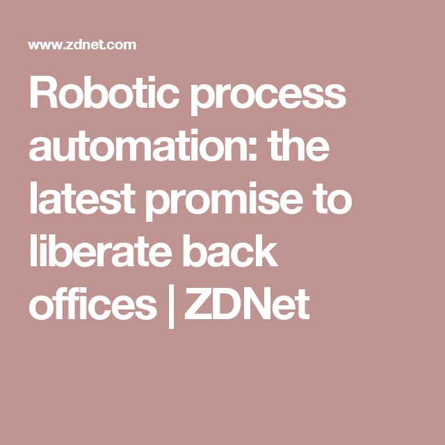 Robotic process automation: the latest promise to liberate back offices | ZDNet