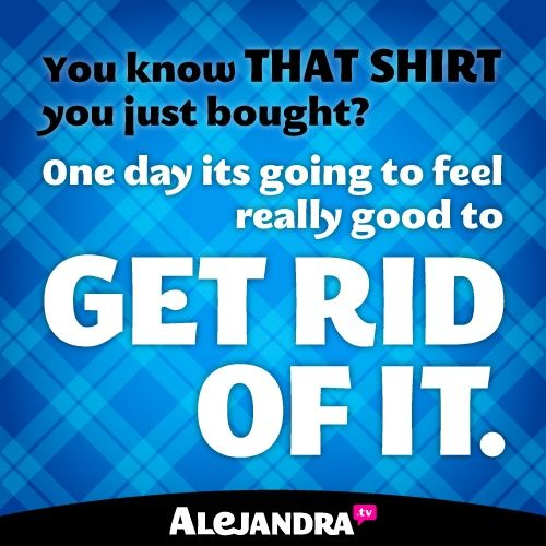 you know that shirt you just bought? One day its going to feel really good to get rid of it from #AlejandraTV #MondayMotivation