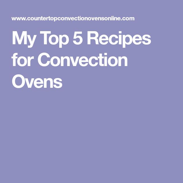My Top 5 Recipes for Convection Ovens