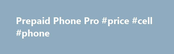Prepaid Phone Pro #price #cell #phone http://mobile.remmont.com/prepaid-phone-pro-price-cell-phone/  Welcome Unlimited Prepaid Plans are for cell phone power users: people who use more than 1,000 minutes a month. I ve ranked them on: price reception and coverage ease of use data coverage. Note on data: These are all basic unlimited prepaid phone plans and some don t provide data for smartphones. Straight Talk $45Read More