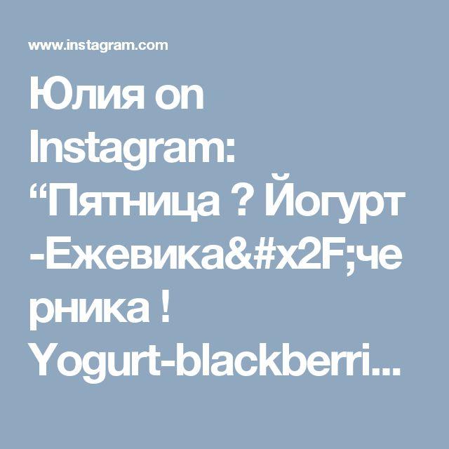 "Юлия on Instagram: ""Пятница 💗  Йогурт -Ежевика/черника !  Yogurt-blackberrie/blueberrie  Доброе утро и хорошего дня !"""