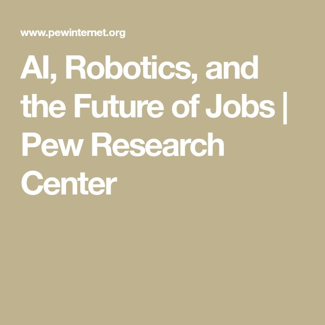 AI, Robotics, and the Future of Jobs | Pew Research Center