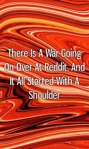 There Is A War Going On Over At Reddit, And It All Started With A