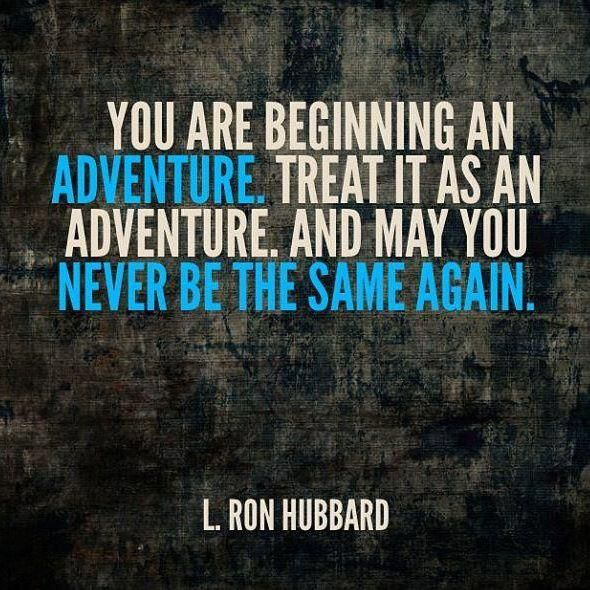 """You are beginning an adventure. Treat it as an adventure, and may you never be the same again."" // L. Ron Hubbard"