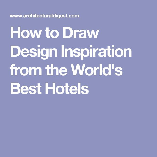 How to Draw Design Inspiration from the World's Best Hotels