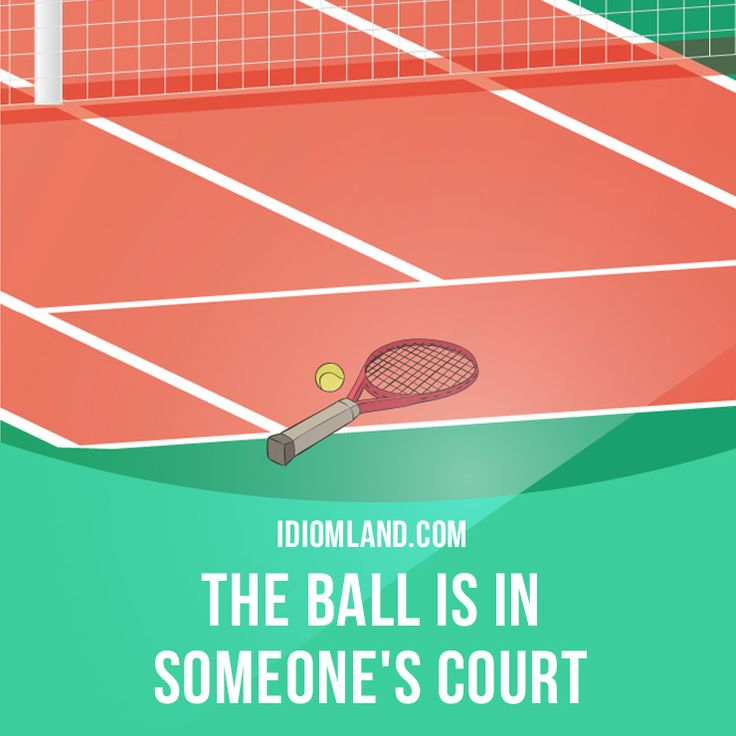 """""""The ball is in someone's court"""" means """"to be responsible for taking the next action"""". Example: I've told him he can have his job back if he apologizes. The ball is in his court now."""