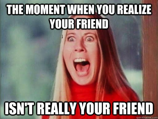 Funny Meme For A Friend : The moment when you realize your friend isn t really