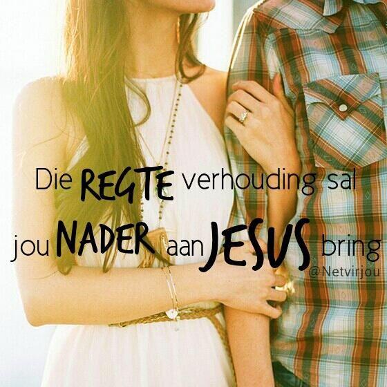Die regte verhouding sal jou nader aan Jesus bring. #Afrikaans #Quotes #Netvirjou