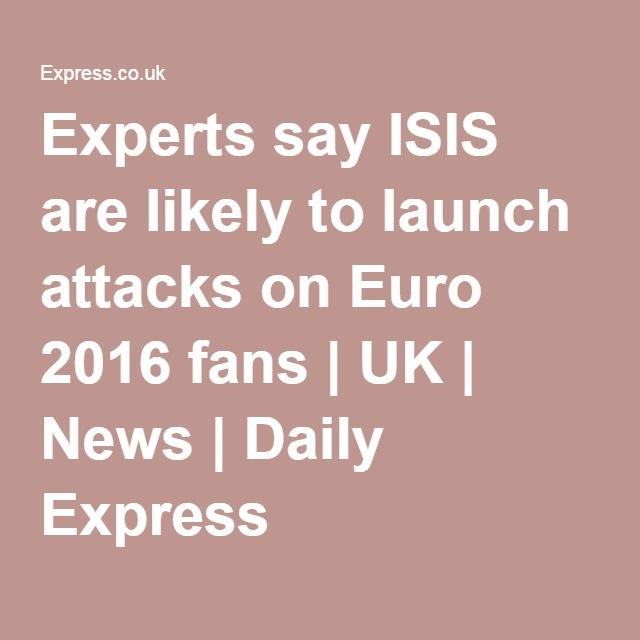 Experts say ISIS are likely to launch attacks on Euro 2016 fans | UK | News | Daily Express..may16