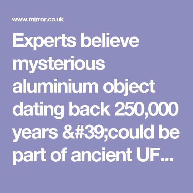 Experts believe mysterious aluminium object dating back 250,000 years 'could be part of ancient UFO' - Mirror Online