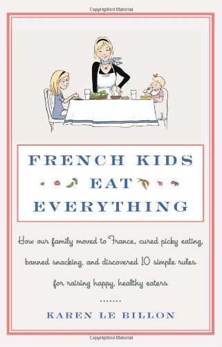 French Kids Eat Everything: How Our Family Moved to France, Cured Picky Eating, Banned Snacking, and Discovered 10 Simple Rules for Raising ...by Karen le Billon #Parenting #France #Food