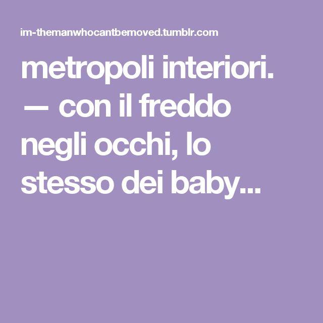 metropoli interiori. — con il freddo negli occhi, lo stesso dei baby...