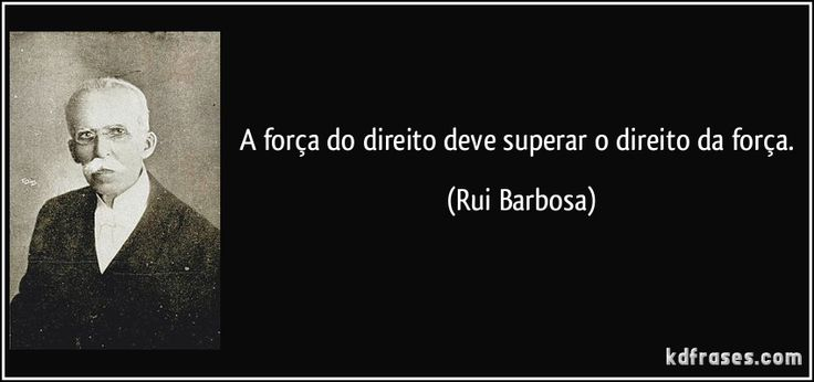 A força do direito deve superar o direito da força. (Rui Barbosa)