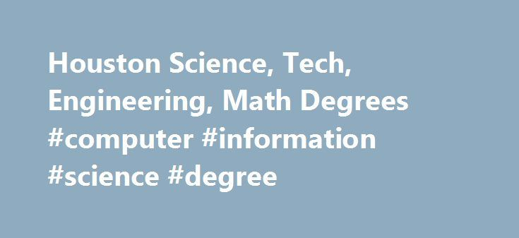 Houston Science, Tech, Engineering, Math Degrees #computer #information #science #degree http://hawai.remmont.com/houston-science-tech-engineering-math-degrees-computer-information-science-degree/  # Science, Technology, Engineering Math (STEM) Science, Technology, Engineering Math (STEM) Science, Technology, Engineering & Math (STEM) Join the Fastest-Growing Industry in the Nation By pursuing a degree in Science, Technology, Engineering and Math, most commonly known of as STEM, you're…