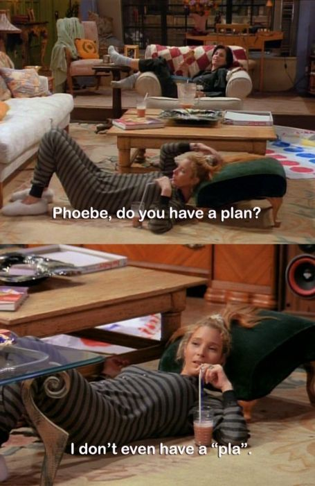 "I don't even have a ""pla"" ....phoebe just described my life."