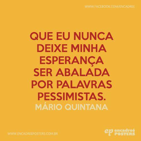 Que eu nunca deixe minha esperança ser abalada por palavras pessimistas. - Mário Quintana  http://www.encadreeposters.com.br/