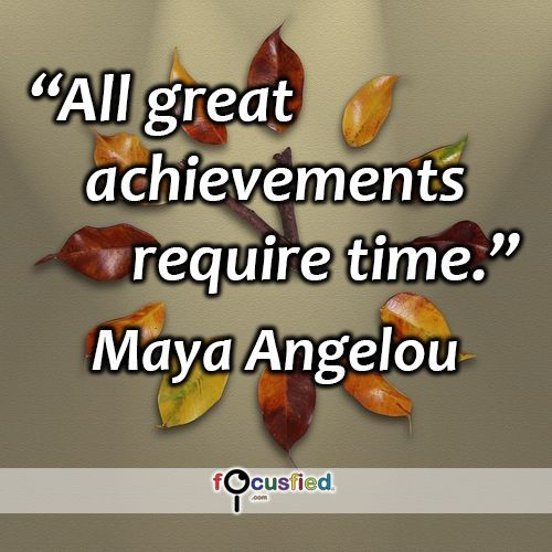 """""""All great achievements require time."""" #quote #inspire #motivate #inspiration #motivation #lifequotes #quotes #youareincontrol #sotrue #keepgoing #achievements  #patience #MayaAngelou #wisdom #focusfied #perspective"""