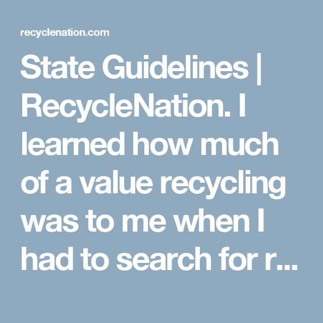 State Guidelines | RecycleNation.  I learned how much of a value recycling was to me when I had to search for recycling centers.  Thankful that there were nearby options, including a national retailer that provides bins for recycling (and this I learned graciously from one of the operators at the local recycling center).  Hopefully I will be able to click the links to each state, a great downtime project.