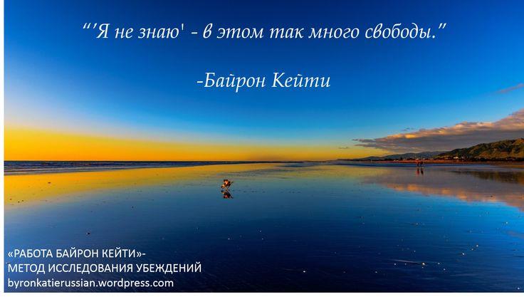 «'Я не знаю' — в этом так много свободы.» ~ Байрон Кейти  «'I don't know' is a lot of freedom.» ~ Byron Katie