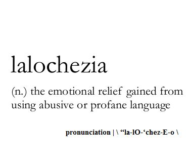 lalochezia (n.) the emotional relief gained from using profane language WordPorn