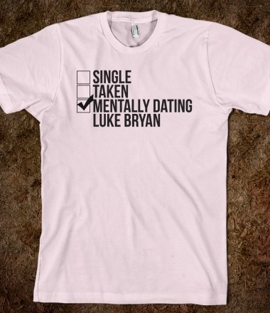 mentally dating luke bryan shirt Mentally dating hayes grier shirt - is the number one destination for online dating with more dates than any other dating or personals site join the leader in footing services and find a date today.