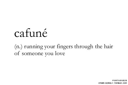 Cafune - running your fingers through the hair of someone you love. (via other-wordly.tumblr.com)
