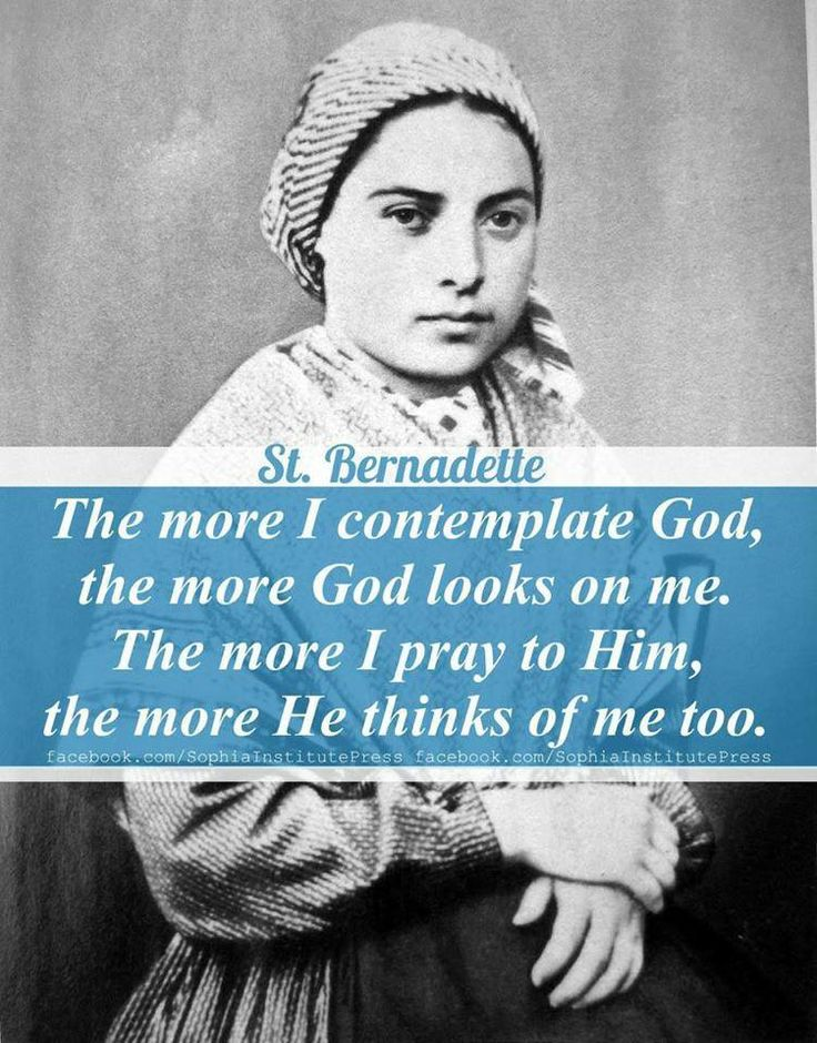 """The more I contemplate God, the more God looks on me. The more I pray to me the more He thinks of me too""- St. Bernadette"