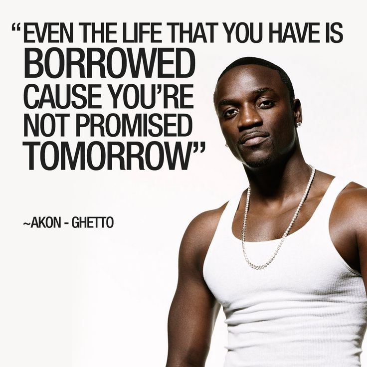 "quotecrook""Even the life that you have is borrowed Cause you'r not promised tomorrow"" ~Akon - Ghetto #akon #ghetto #aliaune #damala #bouga #time #bongo #puru #nacka #lululu #badara #thiam #rnb #hiphop #singer #songwriter #record #producer #konvict #muzik #music #konvictmuzik #borrowed #tomorrow #promise #song #lyric #lyrics #quote #qotd"