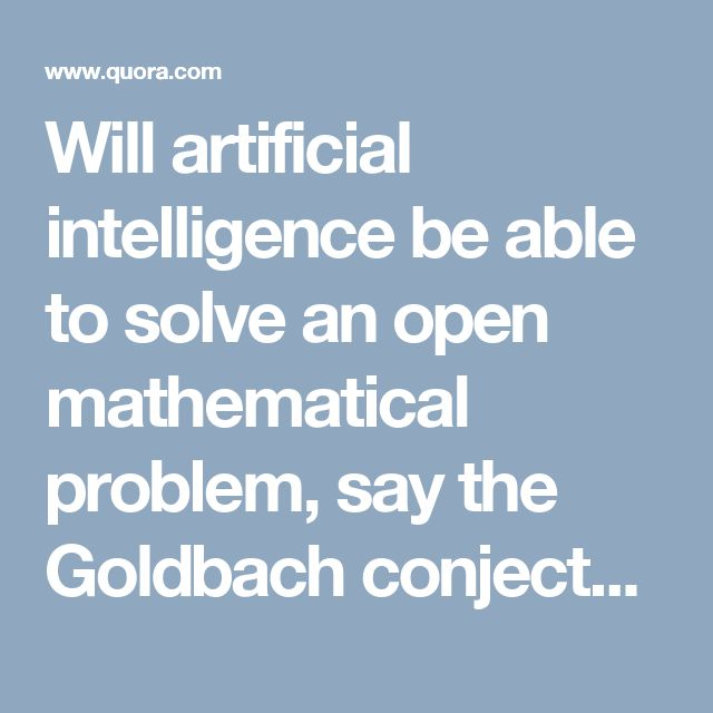 Will artificial intelligence be able to solve an open mathematical problem, say the Goldbach conjecture or the Riemann Hypothesis?