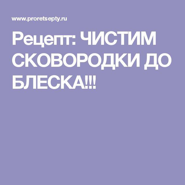 Рецепт: ЧИСТИМ СКОВОРОДКИ ДО БЛЕСКА!!!