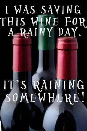 I was saving this wine for a rainy day. It's raining somewhere!