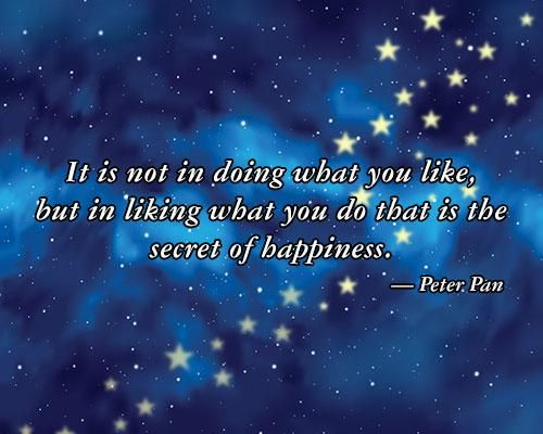 """""""It is not in doing what you like, but in liking what you do that is the secret of happiness."""" - Peter Pan"""
