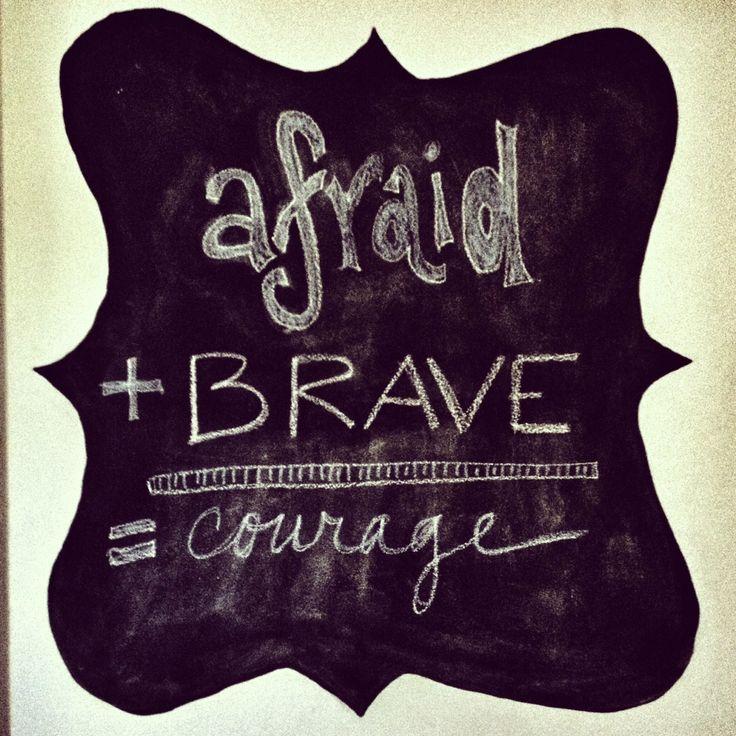 afraid + brave = courage