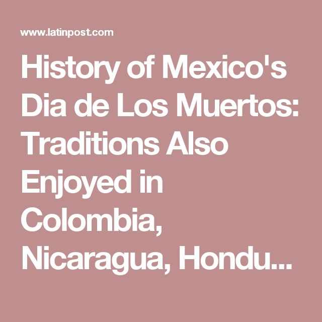 History of Mexico's Dia de Los Muertos: Traditions Also Enjoyed in Colombia, Nicaragua, Honduras and the US : Latin Life & Culture : Latin Post