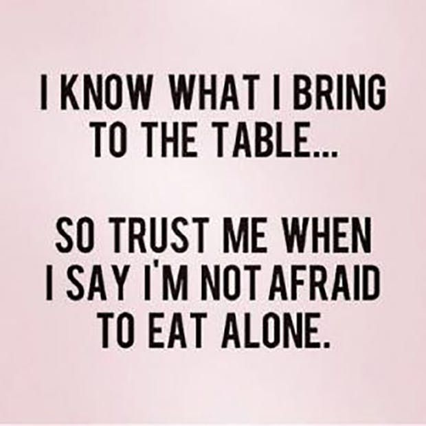 """I know what I bring to the table... So trust me when I say I'm not afraid to eat alone."""