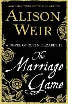 The Marriage Game: a novel of Queen Elizabeth I, by Alison Weir