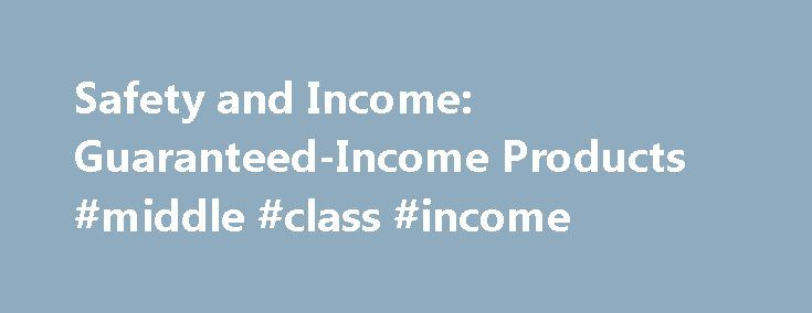 Safety and Income: Guaranteed-Income Products #middle #class #income http://income.remmont.com/safety-and-income-guaranteed-income-products-middle-class-income/  #guaranteed income bonds # Safety and Income: Guaranteed-Income Products By Brian Perry Some individuals who are interested in safety and income may find that guaranteed income products are appropriate for their needs. While these products have their benefits, they also come with some drawbacks. Therefore, very careful consideration…