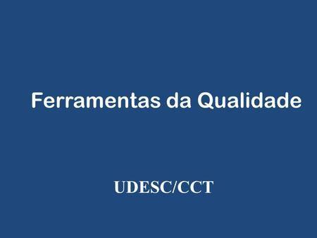 Ferramentas da Qualidade UDESC/CCT. Ferramentas da Qualidade 1.Diagrama de Pareto 2.Diagrama de causa-efeito (Ishikawa) 3.Histogramas 4.Folhas de verificação.