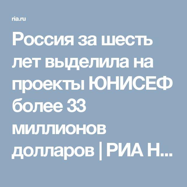 Россия за шесть лет выделила на проекты ЮНИСЕФ более 33 миллионов долларов | РИА Новости - события в России и мире: темы дня, фото, видео, инфографика, радио