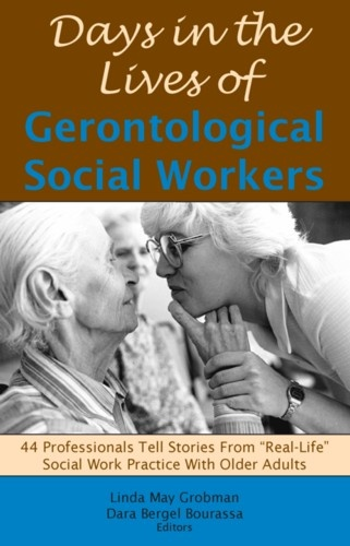 Days in the Lives of Gerontological Social Workers, edited by Linda May Grobman and Dara Bergel Bourassa