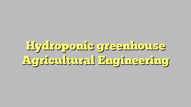 Hydroponic greenhouse Agricultural Engineering