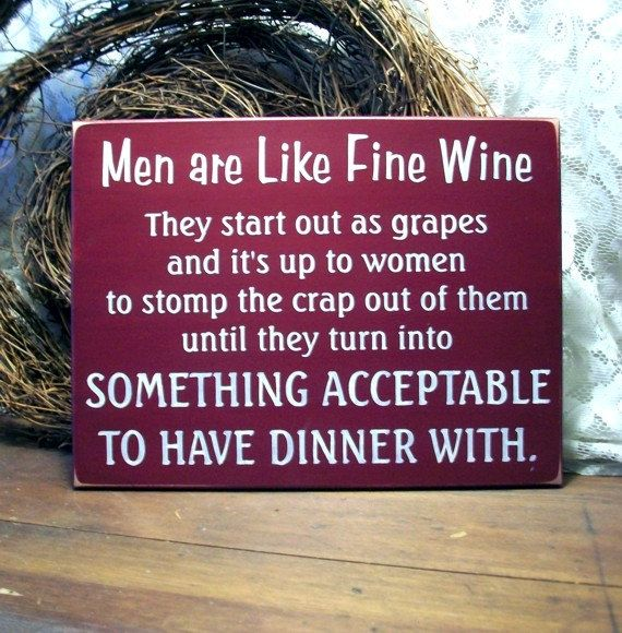 Men are like fine wine. They start out as grapes and it's up to women to stomp the crap out of them until they turn into something acceptable to have dinner with.